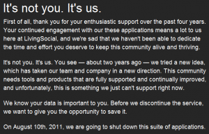 First of all, thank you for your enthusiastic support over the past four years. Your continued engagement with our these applications means a lot to us here at LivingSocial, and we're sad that we haven't been able to dedicate the time and effort you deserve to keep this community alive and thriving.  It's not you. It's us. You see — about two years ago — we tried a new idea, which has taken our team and company in a new direction. This community needs tools and products that are fully supported and continually improved, and unfortunately, this is something we just can't support right now.  We know your data is important to you. Before we discontinue the service, we want to give you the opportunity to save it.  On August 10th, 2011, we are going to shut down this suite of applications.